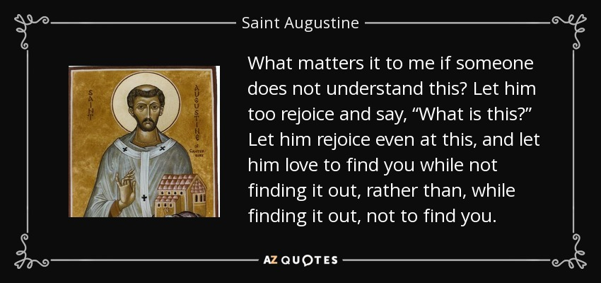 "What matters it to me if someone does not understand this? Let him too rejoice and say, ""What is this?"" Let him rejoice even at this, and let him love to find you while not finding it out, rather than, while finding it out, not to find you. - Saint Augustine"