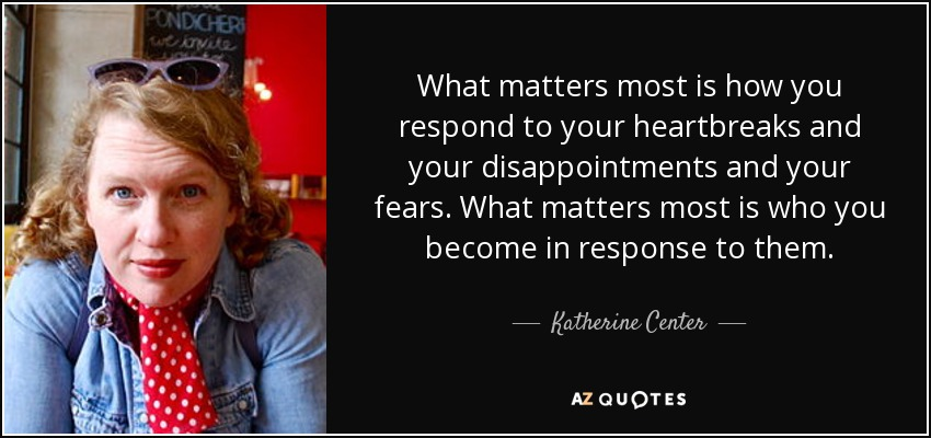 What matters most is how you respond to your heartbreaks and your disappointments and your fears. What matters most is who you become in response to them. - Katherine Center
