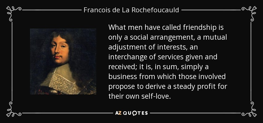 What men have called friendship is only a social arrangement, a mutual adjustment of interests, an interchange of services given and received; it is, in sum, simply a business from which those involved propose to derive a steady profit for their own self-love. - Francois de La Rochefoucauld