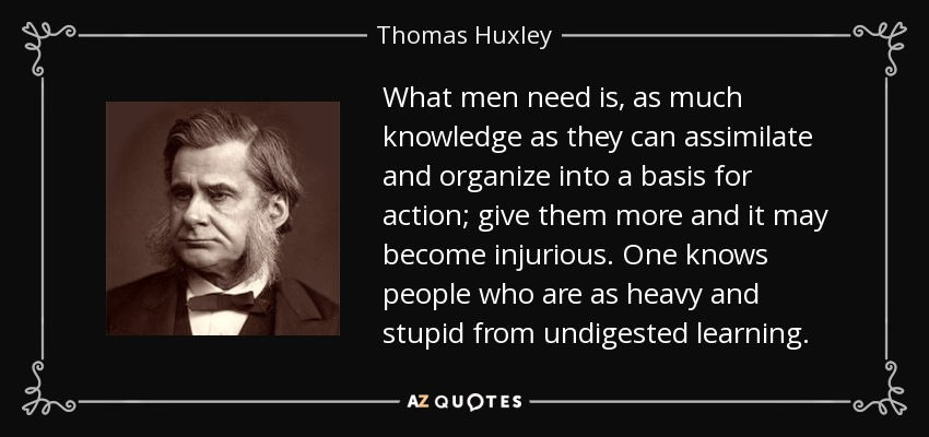 What men need is, as much knowledge as they can assimilate and organize into a basis for action; give them more and it may become injurious. One knows people who are as heavy and stupid from undigested learning . - Thomas Huxley