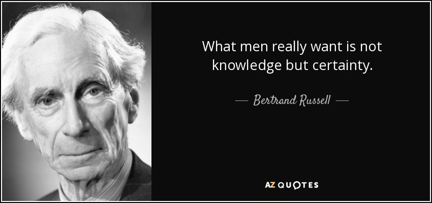 What men really want is not knowledge but certainty. - Bertrand Russell