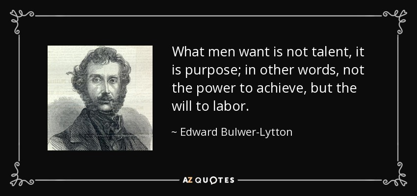 What men want is not talent, it is purpose; in other words, not the power to achieve, but the will to labor. - Edward Bulwer-Lytton, 1st Baron Lytton