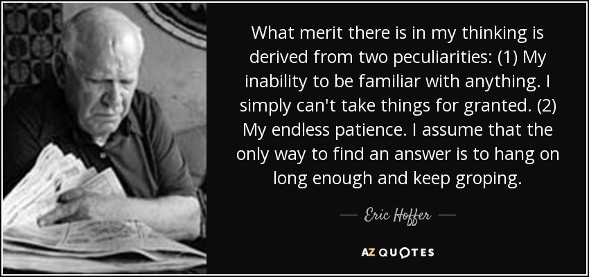 What merit there is in my thinking is derived from two peculiarities: (1) My inability to be familiar with anything. I simply can't take things for granted. (2) My endless patience. I assume that the only way to find an answer is to hang on long enough and keep groping. - Eric Hoffer