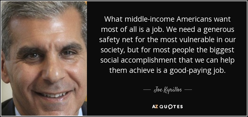 What middle-income Americans want most of all is a job. We need a generous safety net for the most vulnerable in our society, but for most people the biggest social accomplishment that we can help them achieve is a good-paying job. - Joe Kyrillos