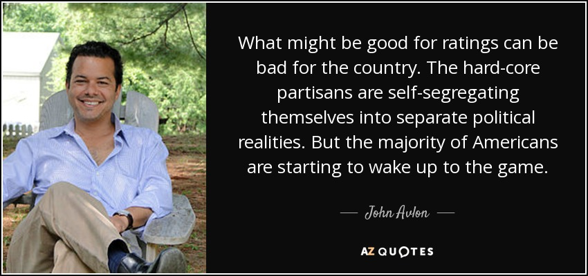 What might be good for ratings can be bad for the country. The hard-core partisans are self-segregating themselves into separate political realities. But the majority of Americans are starting to wake up to the game. - John Avlon