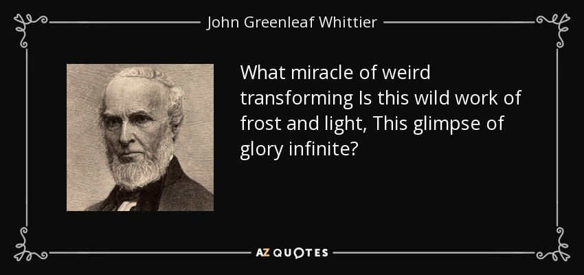 What miracle of weird transforming Is this wild work of frost and light, This glimpse of glory infinite? - John Greenleaf Whittier