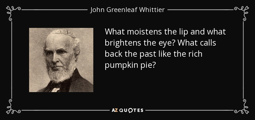 What moistens the lip and what brightens the eye? What calls back the past like the rich pumpkin pie? - John Greenleaf Whittier
