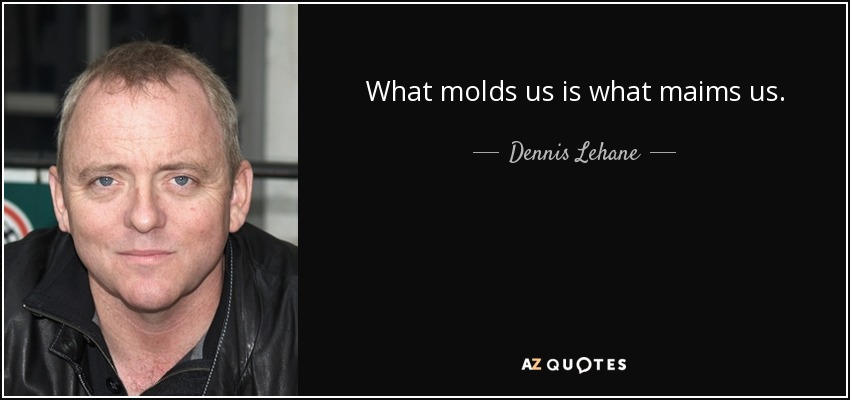 What molds us is what maims us. - Dennis Lehane