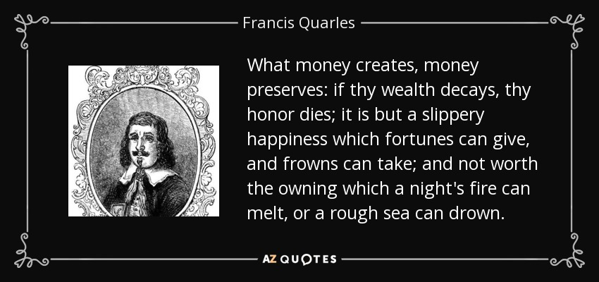 What money creates, money preserves: if thy wealth decays, thy honor dies; it is but a slippery happiness which fortunes can give, and frowns can take; and not worth the owning which a night's fire can melt, or a rough sea can drown. - Francis Quarles
