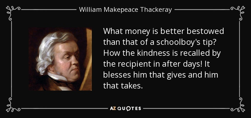 What money is better bestowed than that of a schoolboy's tip? How the kindness is recalled by the recipient in after days! It blesses him that gives and him that takes. - William Makepeace Thackeray