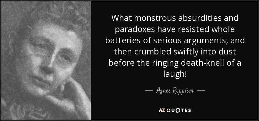 What monstrous absurdities and paradoxes have resisted whole batteries of serious arguments, and then crumbled swiftly into dust before the ringing death-knell of a laugh! - Agnes Repplier