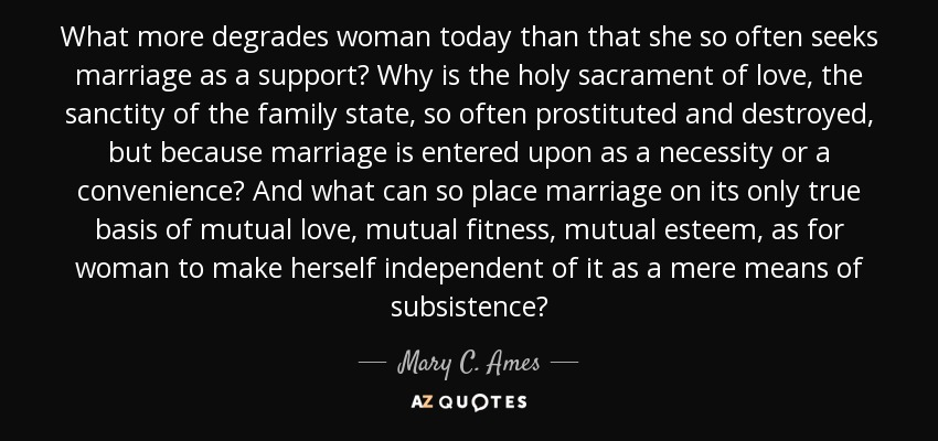 What more degrades woman today than that she so often seeks marriage as a support? Why is the holy sacrament of love, the sanctity of the family state, so often prostituted and destroyed, but because marriage is entered upon as a necessity or a convenience? And what can so place marriage on its only true basis of mutual love, mutual fitness, mutual esteem, as for woman to make herself independent of it as a mere means of subsistence? - Mary C. Ames
