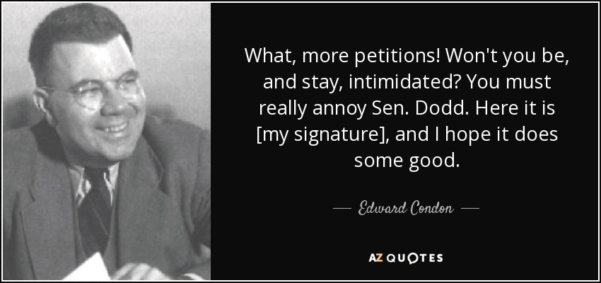 What, more petitions! Won't you be, and stay, intimidated? You must really annoy Sen. Dodd. Here it is [my signature], and I hope it does some good. - Edward Condon