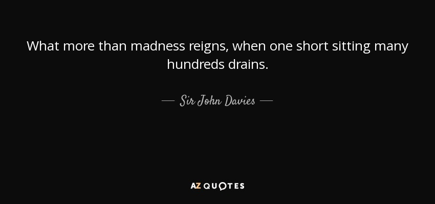 What more than madness reigns, when one short sitting many hundreds drains. - Sir John Davies