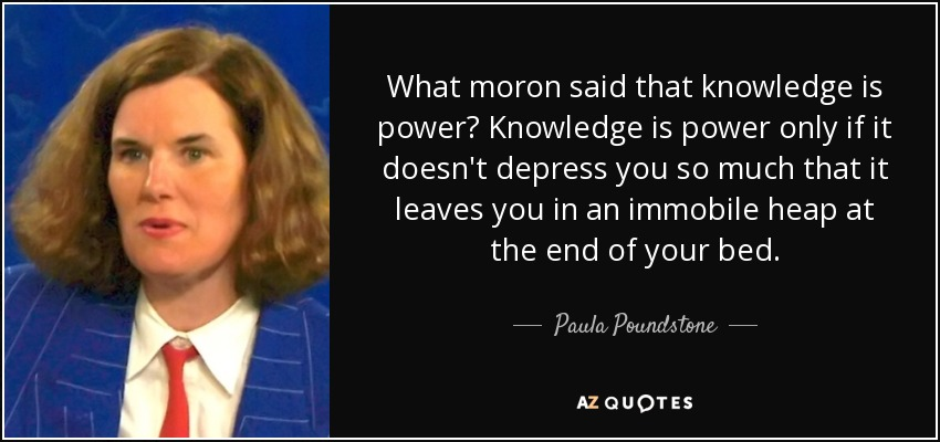 What moron said that knowledge is power? Knowledge is power only if it doesn't depress you so much that it leaves you in an immobile heap at the end of your bed. - Paula Poundstone