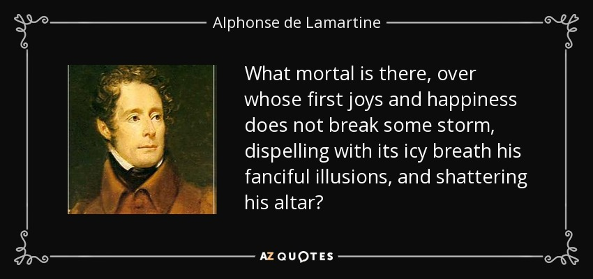 What mortal is there, over whose first joys and happiness does not break some storm, dispelling with its icy breath his fanciful illusions, and shattering his altar? - Alphonse de Lamartine