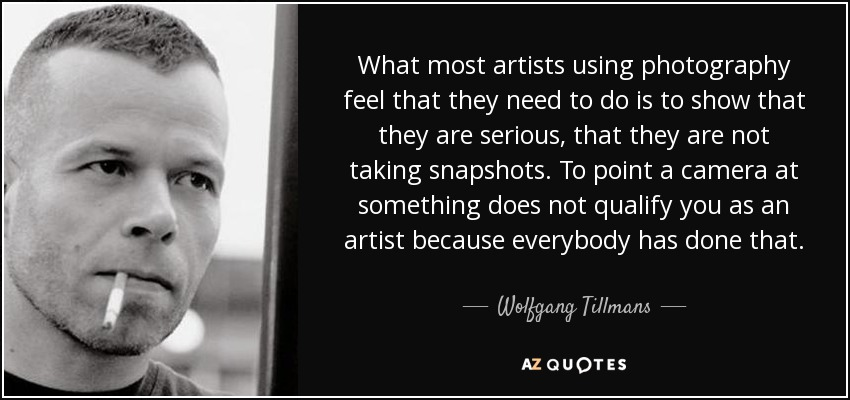 What most artists using photography feel that they need to do is to show that they are serious, that they are not taking snapshots. To point a camera at something does not qualify you as an artist because everybody has done that. - Wolfgang Tillmans
