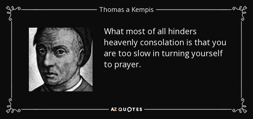 What most of all hinders heavenly consolation is that you are too slow in turning yourself to prayer. - Thomas a Kempis