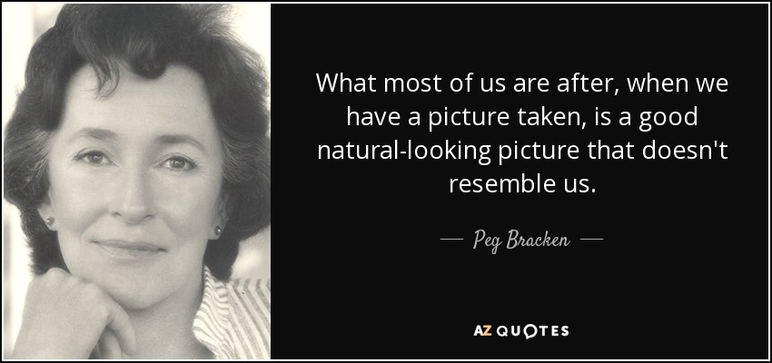 What most of us are after, when we have a picture taken, is a good natural-looking picture that doesn't resemble us. - Peg Bracken