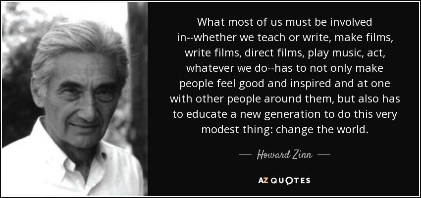 What most of us must be involved in--whether we teach or write, make films, write films, direct films, play music, act, whatever we do--has to not only make people feel good and inspired and at one with other people around them, but also has to educate a new generation to do this very modest thing: change the world. - Howard Zinn