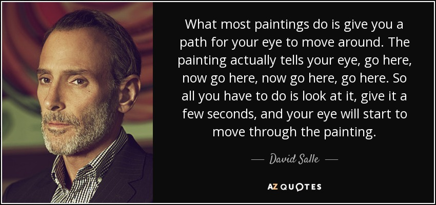 What most paintings do is give you a path for your eye to move around. The painting actually tells your eye, go here, now go here, now go here, go here. So all you have to do is look at it, give it a few seconds, and your eye will start to move through the painting. - David Salle