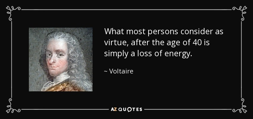 What most persons consider as virtue, after the age of 40 is simply a loss of energy. - Voltaire