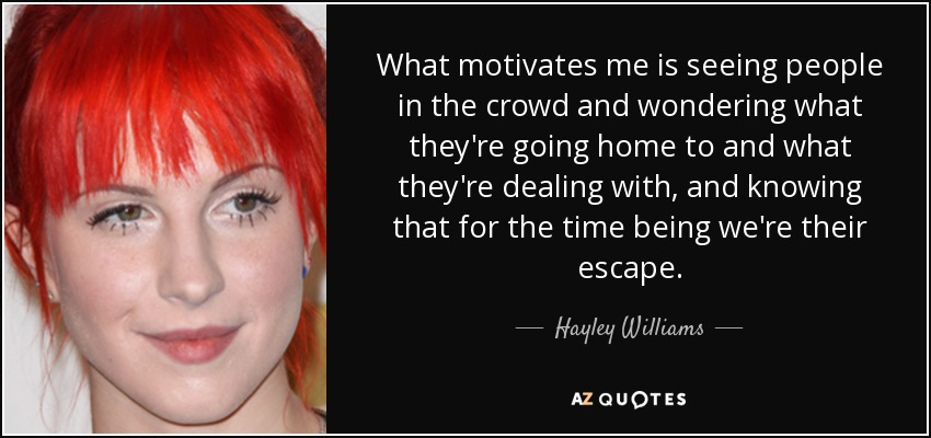 What motivates me is seeing people in the crowd and wondering what they're going home to and what they're dealing with, and knowing that for the time being we're their escape. - Hayley Williams