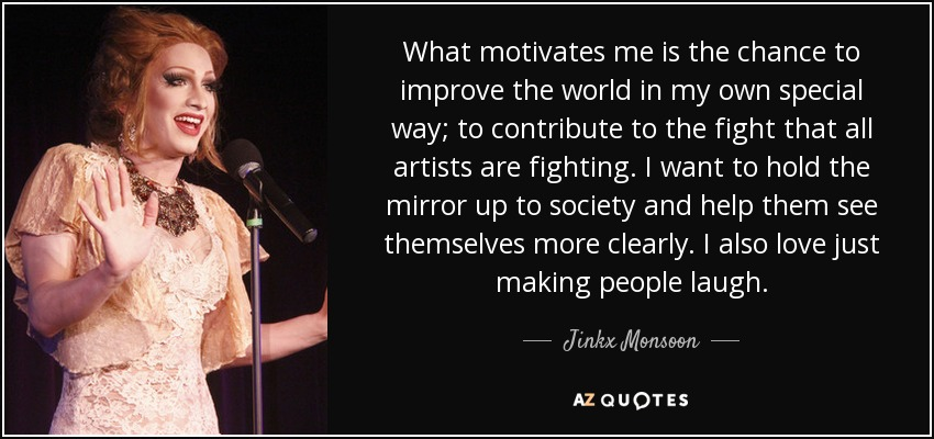 What motivates me is the chance to improve the world in my own special way; to contribute to the fight that all artists are fighting. I want to hold the mirror up to society and help them see themselves more clearly. I also love just making people laugh. - Jinkx Monsoon