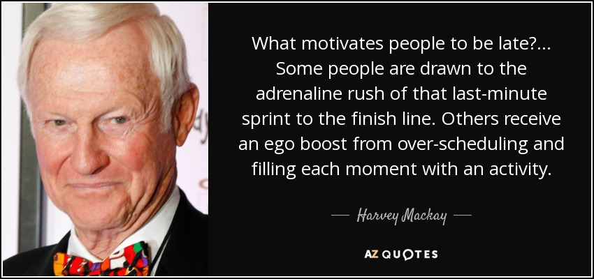 What motivates people to be late?... Some people are drawn to the adrenaline rush of that last-minute sprint to the finish line. Others receive an ego boost from over-scheduling and filling each moment with an activity. - Harvey Mackay