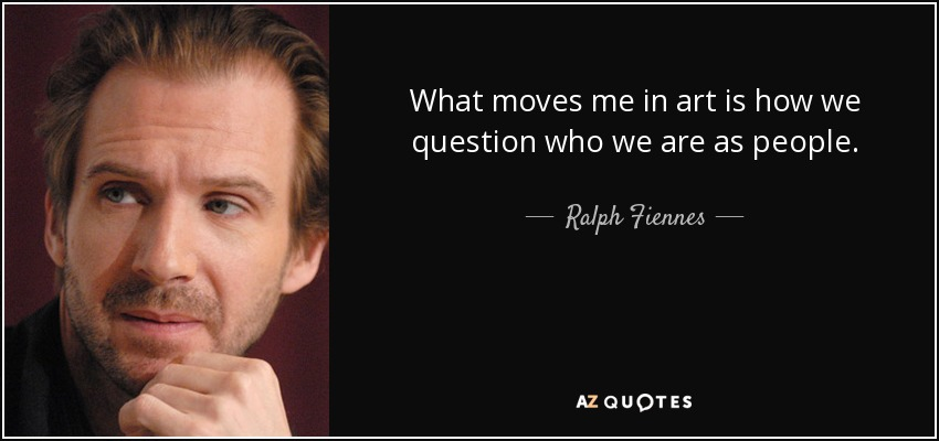 What moves me in art is how we question who we are as people. - Ralph Fiennes