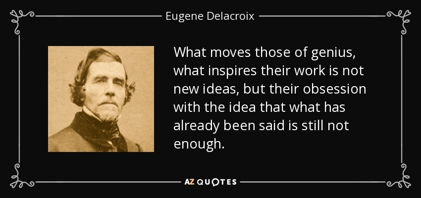 What moves those of genius, what inspires their work is not new ideas, but their obsession with the idea that what has already been said is still not enough. - Eugene Delacroix