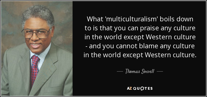 What 'multiculturalism' boils down to is that you can praise any culture in the world except Western culture - and you cannot blame any culture in the world except Western culture. - Thomas Sowell