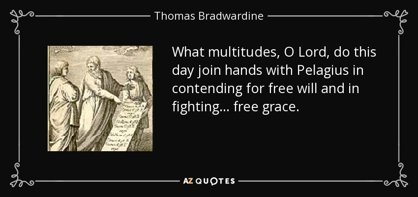 What multitudes, O Lord, do this day join hands with Pelagius in contending for free will and in fighting ... free grace. - Thomas Bradwardine
