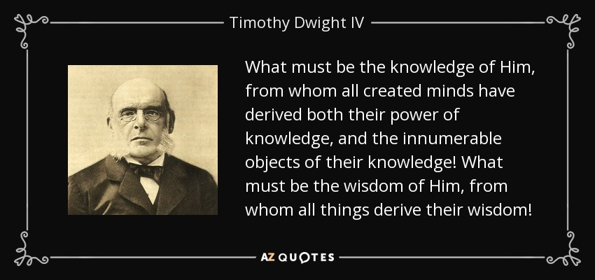 What must be the knowledge of Him, from whom all created minds have derived both their power of knowledge, and the innumerable objects of their knowledge! What must be the wisdom of Him, from whom all things derive their wisdom! - Timothy Dwight IV