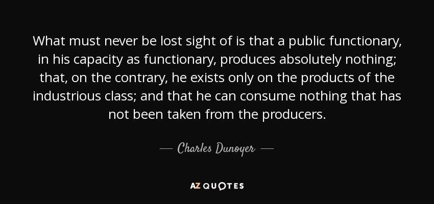 What must never be lost sight of is that a public functionary, in his capacity as functionary, produces absolutely nothing; that, on the contrary, he exists only on the products of the industrious class; and that he can consume nothing that has not been taken from the producers. - Charles Dunoyer