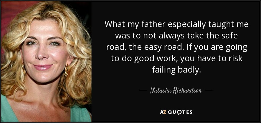 What my father especially taught me was to not always take the safe road, the easy road. If you are going to do good work, you have to risk failing badly. - Natasha Richardson