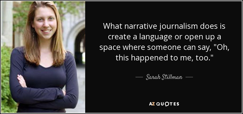 What narrative journalism does is create a language or open up a space where someone can say,
