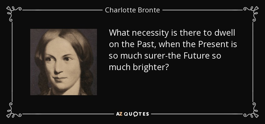 What necessity is there to dwell on the Past, when the Present is so much surer-the Future so much brighter? - Charlotte Bronte