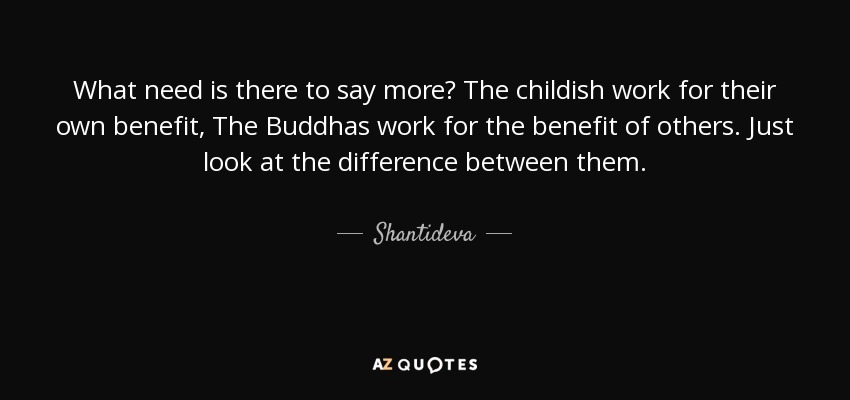 What need is there to say more? The childish work for their own benefit, The Buddhas work for the benefit of others. Just look at the difference between them. - Shantideva