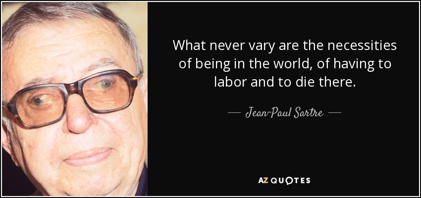 What never vary are the necessities of being in the world, of having to labor and to die there. - Jean-Paul Sartre