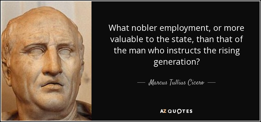 What nobler employment, or more valuable to the state, than that of the man who instructs the rising generation? - Marcus Tullius Cicero