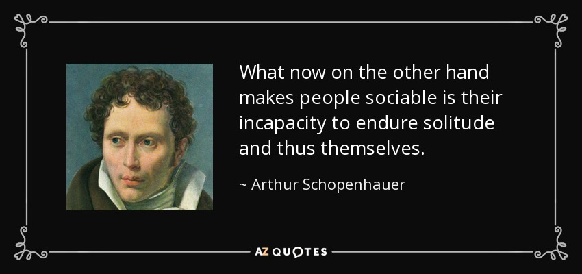 What now on the other hand makes people sociable is their incapacity to endure solitude and thus themselves. - Arthur Schopenhauer