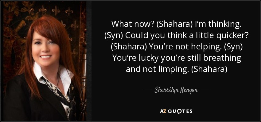 What now? (Shahara) I'm thinking. (Syn) Could you think a little quicker? (Shahara) You're not helping. (Syn) You're lucky you're still breathing and not limping. (Shahara) - Sherrilyn Kenyon