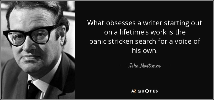 What obsesses a writer starting out on a lifetime's work is the panic-stricken search for a voice of his own. - John Mortimer