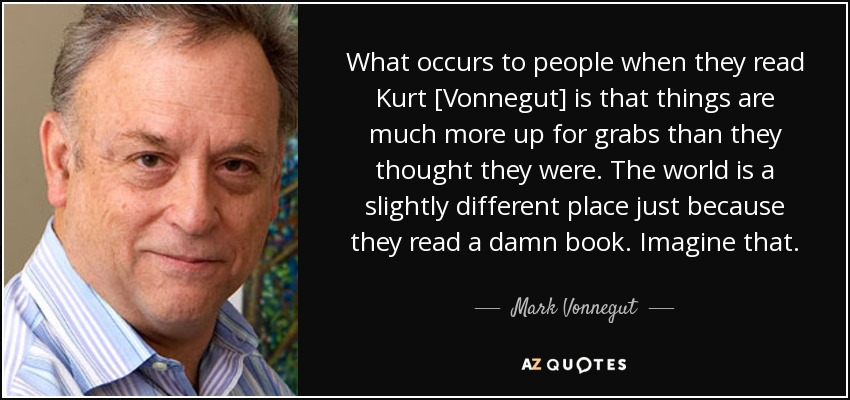 What occurs to people when they read Kurt [Vonnegut] is that things are much more up for grabs than they thought they were. The world is a slightly different place just because they read a damn book. Imagine that. - Mark Vonnegut