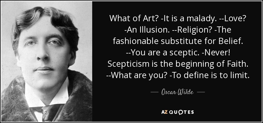 What of Art? -It is a malady. --Love? -An Illusion. --Religion? -The fashionable substitute for Belief. --You are a sceptic. -Never! Scepticism is the beginning of Faith. --What are you? -To define is to limit. - Oscar Wilde
