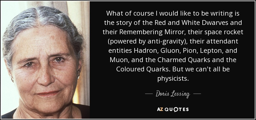 What of course I would like to be writing is the story of the Red and White Dwarves and their Remembering Mirror, their space rocket (powered by anti-gravity), their attendant entities Hadron, Gluon, Pion, Lepton, and Muon, and the Charmed Quarks and the Coloured Quarks. But we can't all be physicists. - Doris Lessing
