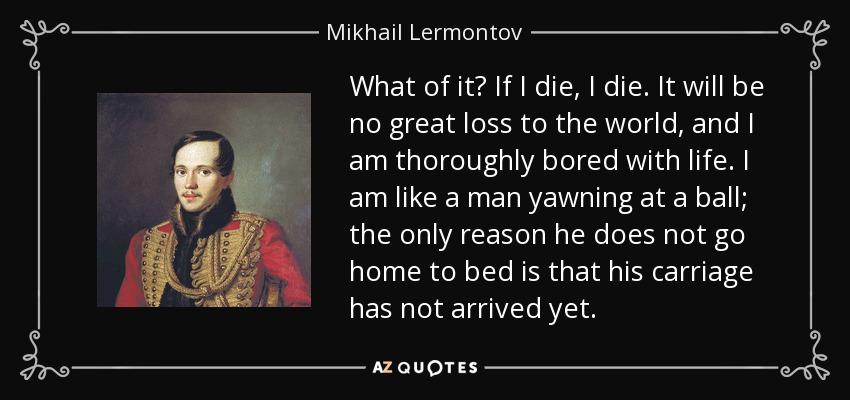 What of it? If I die, I die. It will be no great loss to the world, and I am thoroughly bored with life. I am like a man yawning at a ball; the only reason he does not go home to bed is that his carriage has not arrived yet. - Mikhail Lermontov