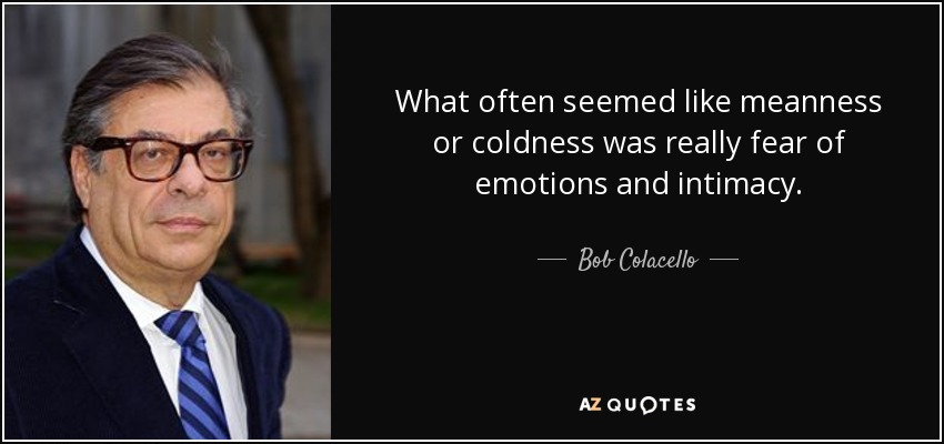 What often seemed like meanness or coldness was really fear of emotions and intimacy. - Bob Colacello