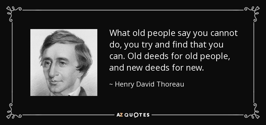 What old people say you cannot do, you try and find that you can. Old deeds for old people, and new deeds for new. - Henry David Thoreau